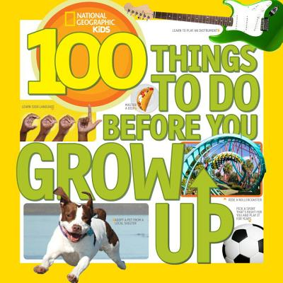 100 Things to Do Before You Grow Up By National Geographic Society (U. S.)